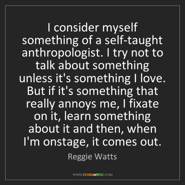 Reggie Watts: I consider myself something of a self-taught anthropologist....