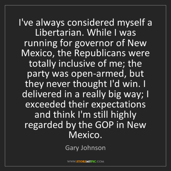 Gary Johnson: I've always considered myself a Libertarian. While I...