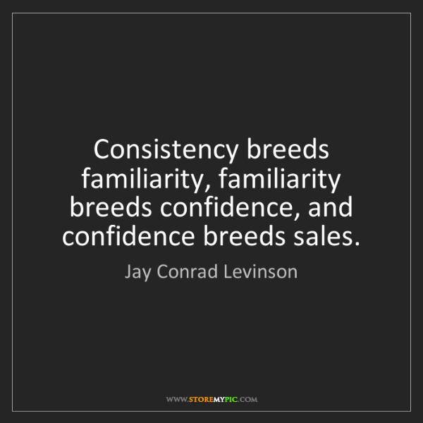 Jay Conrad Levinson: Consistency breeds familiarity, familiarity breeds confidence,...