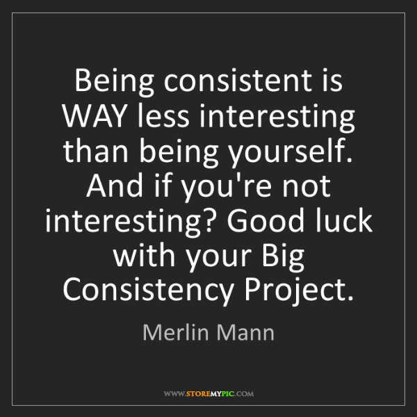 Merlin Mann: Being consistent is WAY less interesting than being yourself....