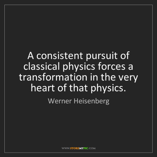 Werner Heisenberg: A consistent pursuit of classical physics forces a transformation...