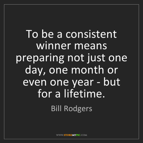 Bill Rodgers: To be a consistent winner means preparing not just one...