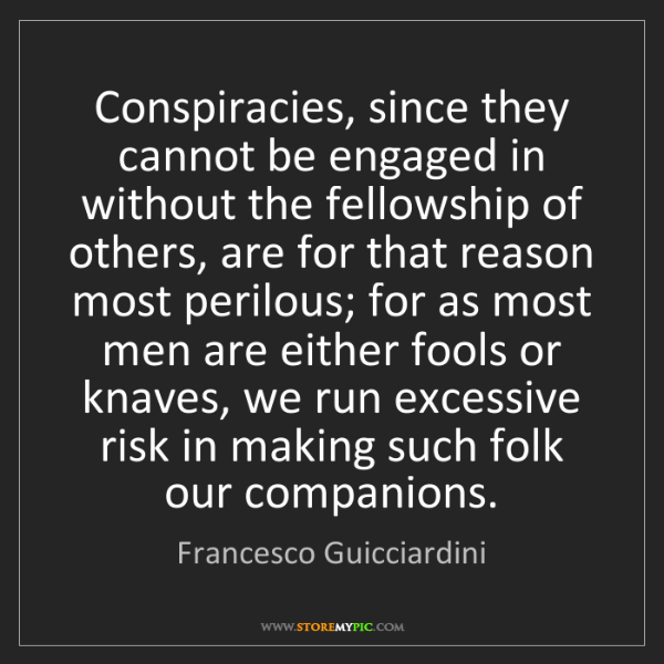 Francesco Guicciardini: Conspiracies, since they cannot be engaged in without...
