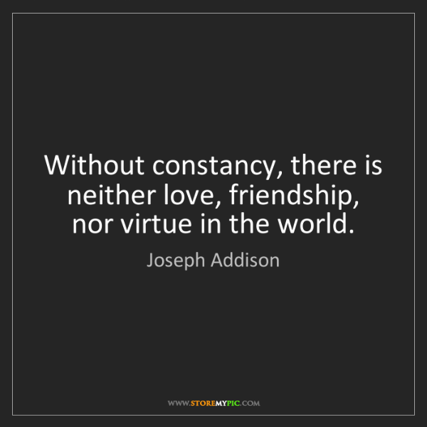 Joseph Addison: Without constancy, there is neither love, friendship,...