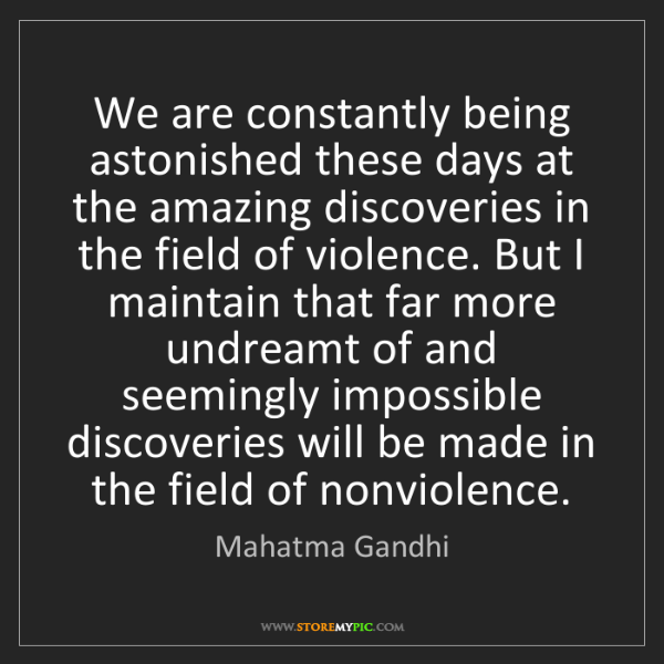 Mahatma Gandhi: We are constantly being astonished these days at the...