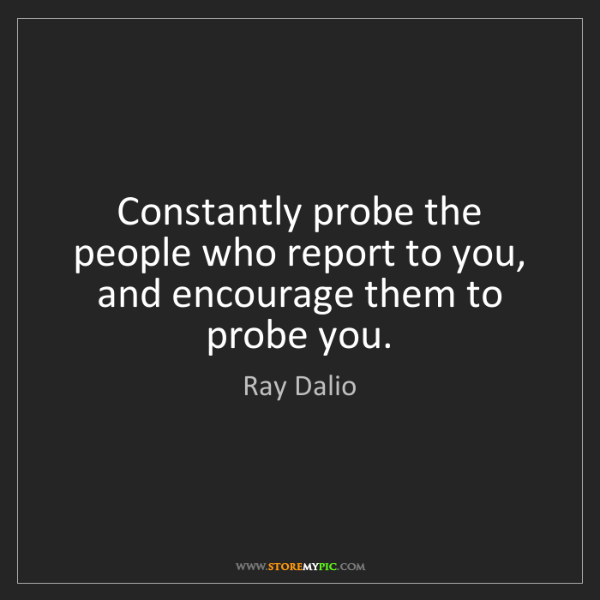 Ray Dalio: Constantly probe the people who report to you, and encourage...