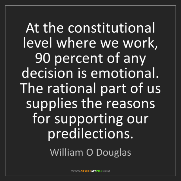 William O Douglas: At the constitutional level where we work, 90 percent...