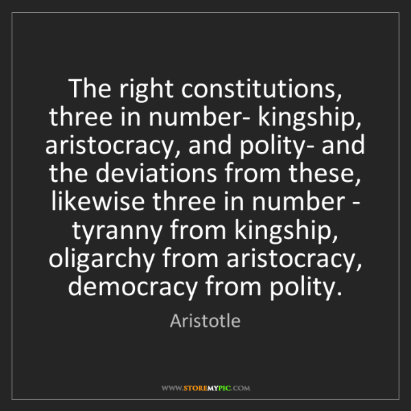 Aristotle: The right constitutions, three in number- kingship, aristocracy,...