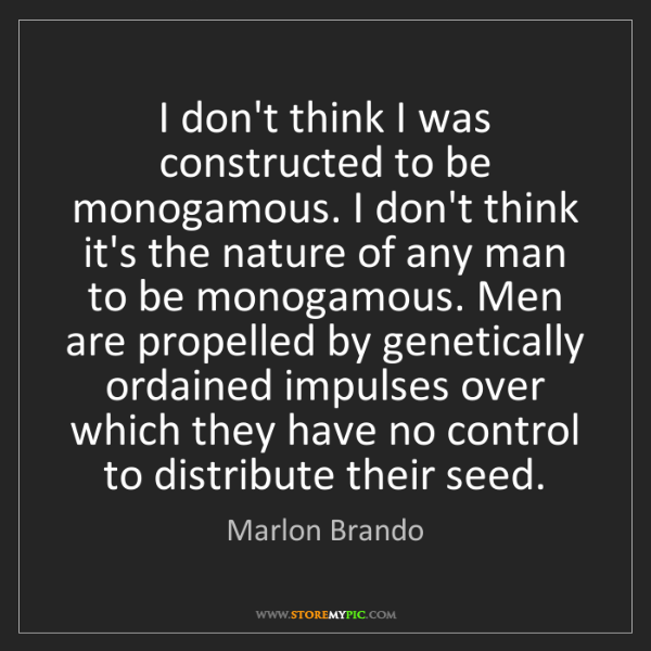 Marlon Brando: I don't think I was constructed to be monogamous. I don't...