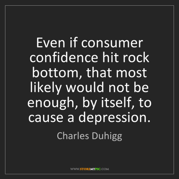 Charles Duhigg: Even if consumer confidence hit rock bottom, that most...