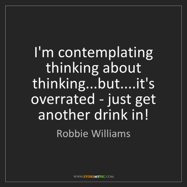 Robbie Williams: I'm contemplating thinking about thinking...but....it's...