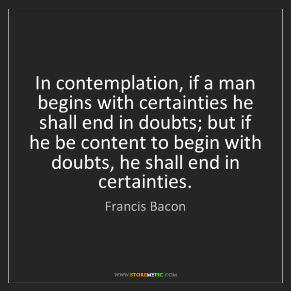 Francis Bacon: In contemplation, if a man begins with certainties he...