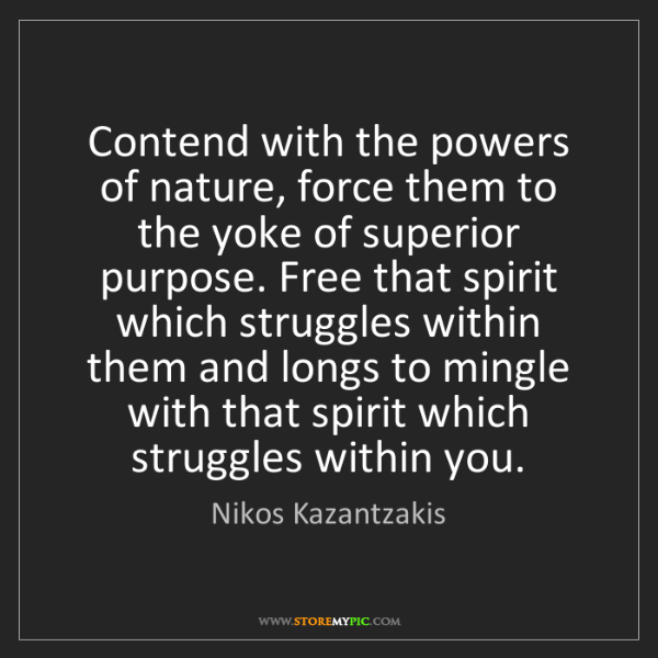 Nikos Kazantzakis: Contend with the powers of nature, force them to the...