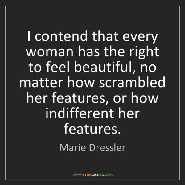 Marie Dressler: I contend that every woman has the right to feel beautiful,...