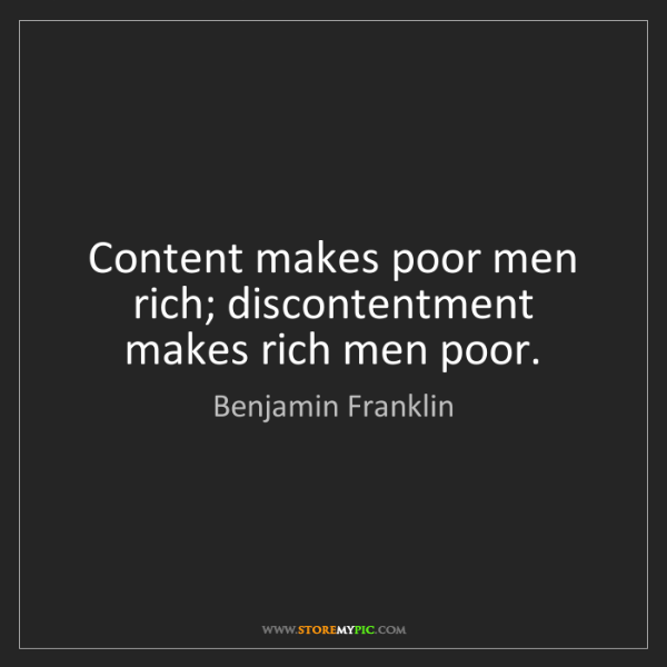 Benjamin Franklin: Content makes poor men rich; discontentment makes rich...