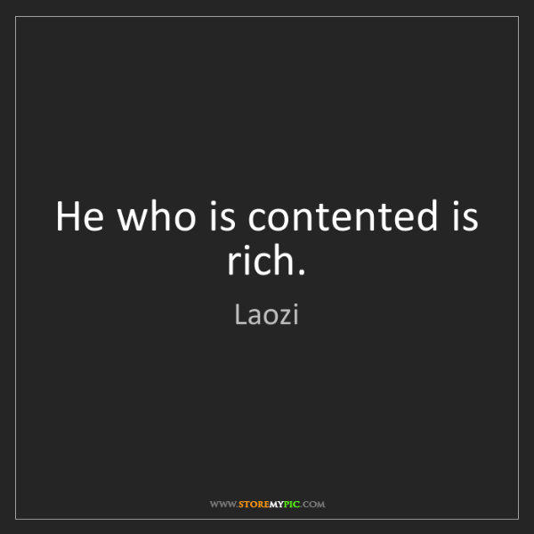 Laozi: He who is contented is rich.