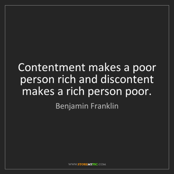 Benjamin Franklin: Contentment makes a poor person rich and discontent makes...