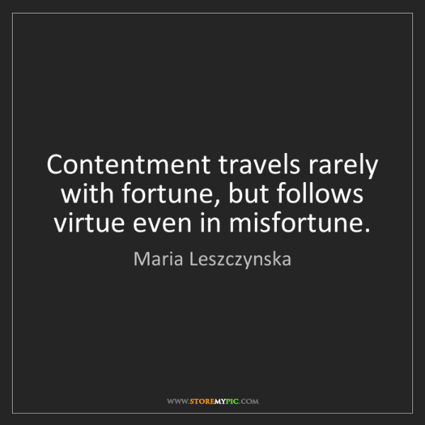 Maria Leszczynska: Contentment travels rarely with fortune, but follows...
