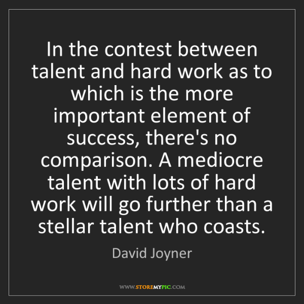 David Joyner: In the contest between talent and hard work as to which...