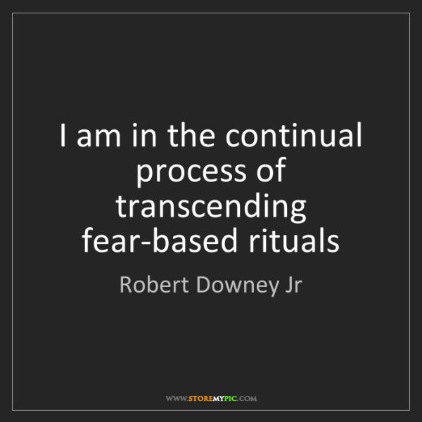 Robert Downey Jr: I am in the continual process of transcending fear-based...