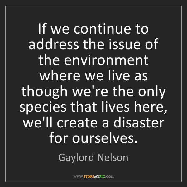 Gaylord Nelson: If we continue to address the issue of the environment...