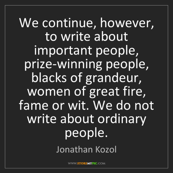 Jonathan Kozol: We continue, however, to write about important people,...