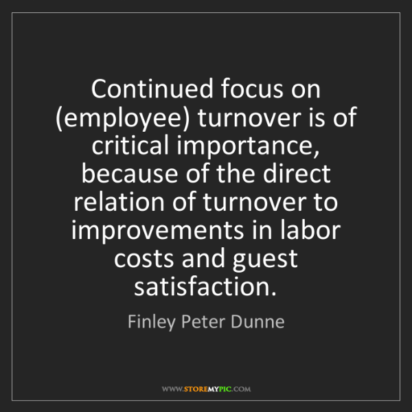 Finley Peter Dunne: Continued focus on (employee) turnover is of critical...