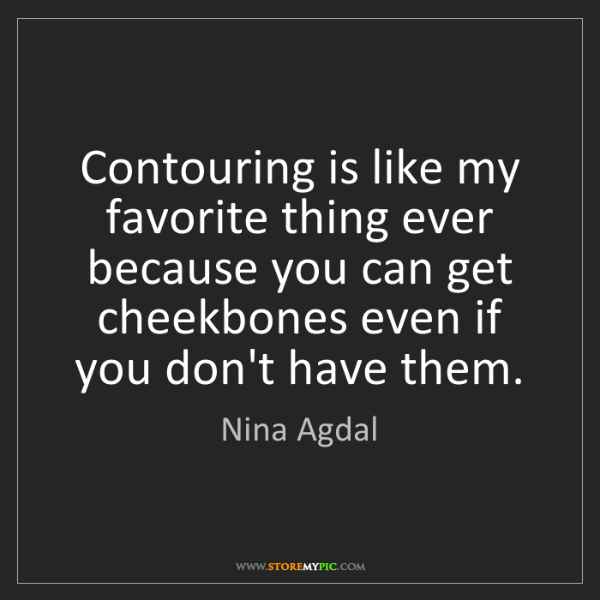 Nina Agdal: Contouring is like my favorite thing ever because you...