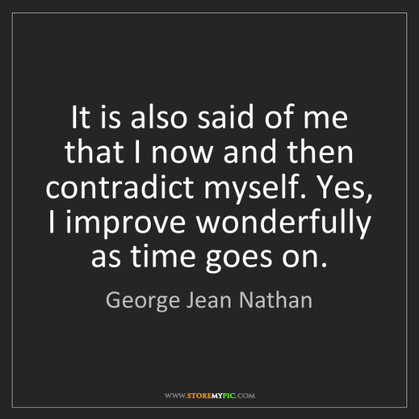 George Jean Nathan: It is also said of me that I now and then contradict...