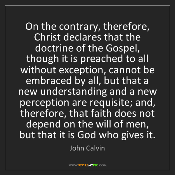 John Calvin: On the contrary, therefore, Christ declares that the...