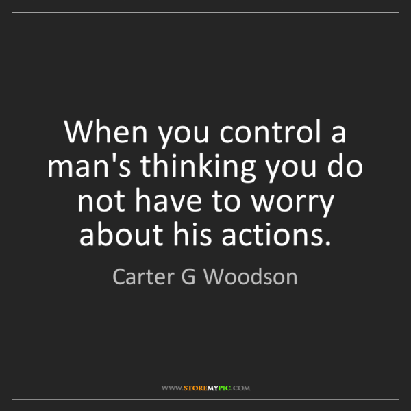 Carter G Woodson: When you control a man's thinking you do not have to...