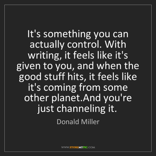 Donald Miller: It's something you can actually control. With writing,...