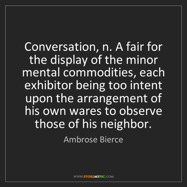 Ambrose Bierce: Conversation, n. A fair for the display of the minor...