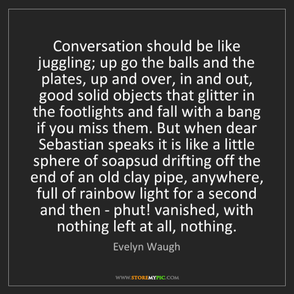 Evelyn Waugh: Conversation should be like juggling; up go the balls...