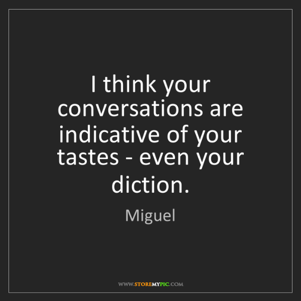 Miguel: I think your conversations are indicative of your tastes...
