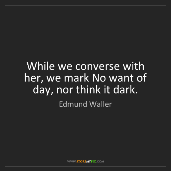Edmund Waller: While we converse with her, we mark No want of day, nor...