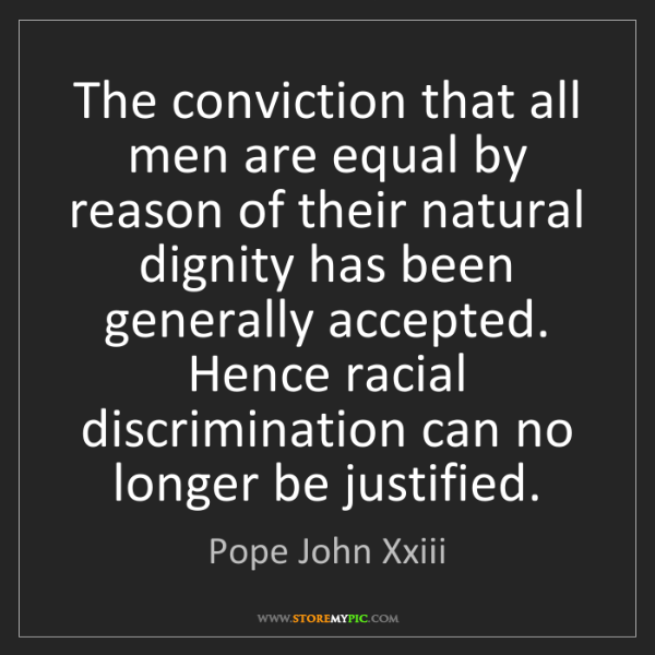Pope John Xxiii: The conviction that all men are equal by reason of their...