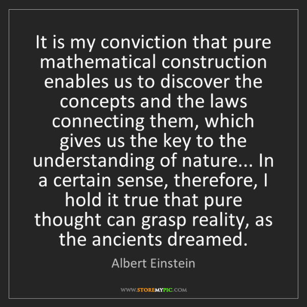 Albert Einstein: It is my conviction that pure mathematical construction...