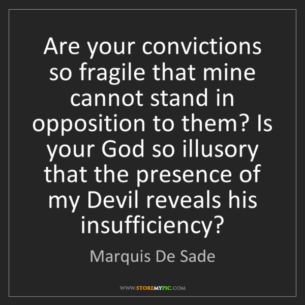 Marquis De Sade: Are your convictions so fragile that mine cannot stand...