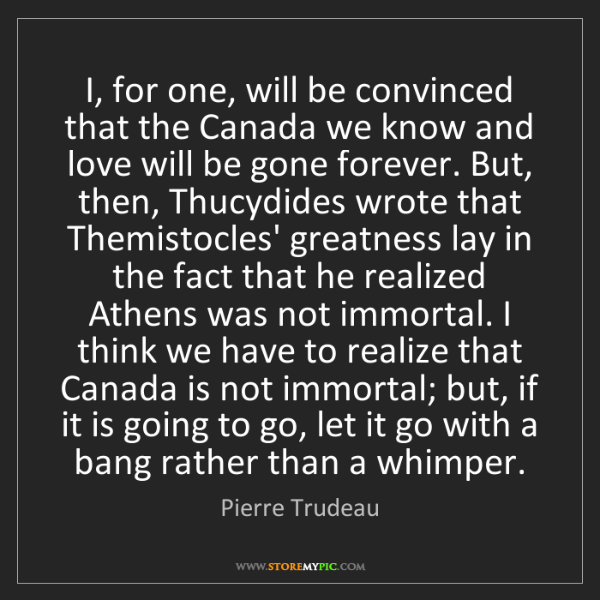 Pierre Trudeau: I, for one, will be convinced that the Canada we know...