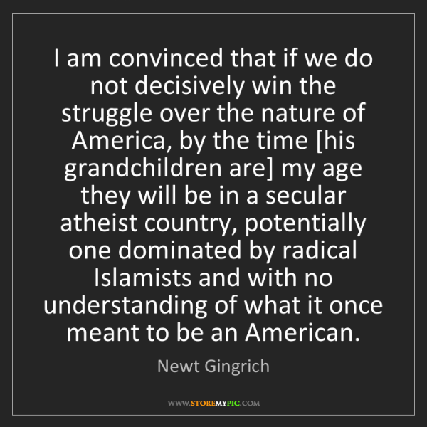 Newt Gingrich: I am convinced that if we do not decisively win the struggle...