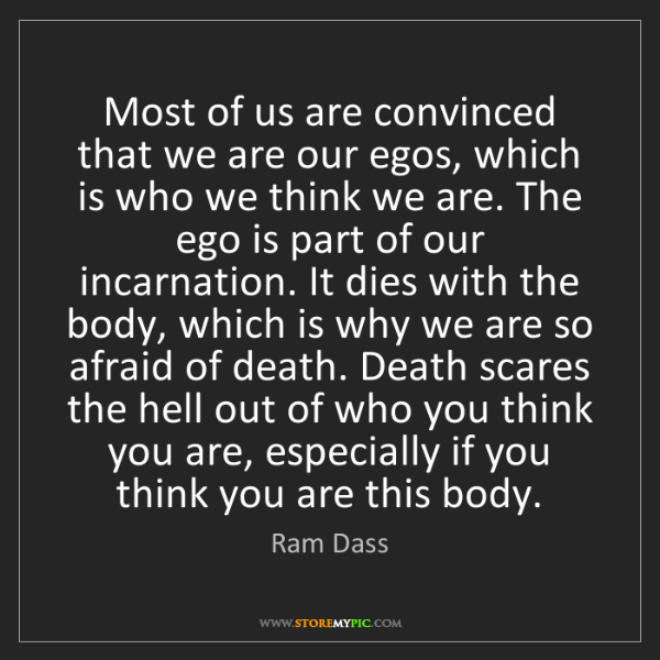Ram Dass: Most of us are convinced that we are our egos, which...