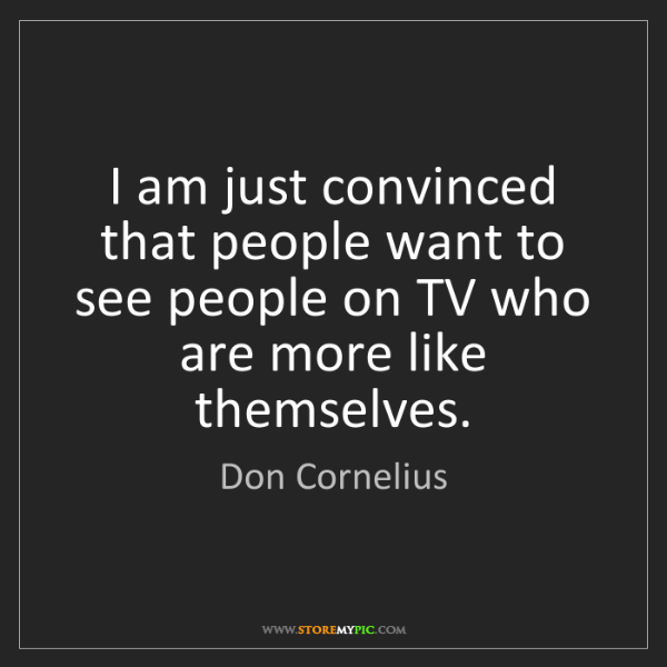 Don Cornelius: I am just convinced that people want to see people on...