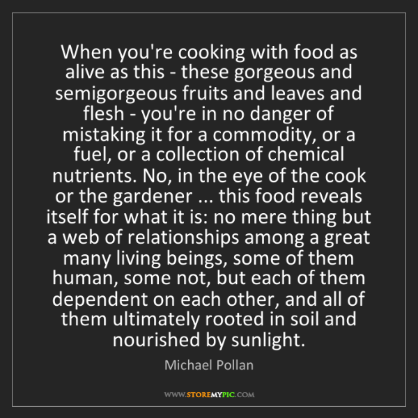 Michael Pollan: When you're cooking with food as alive as this - these...