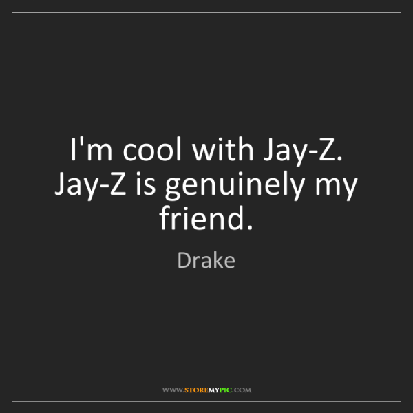 Drake: I'm cool with Jay-Z. Jay-Z is genuinely my friend.