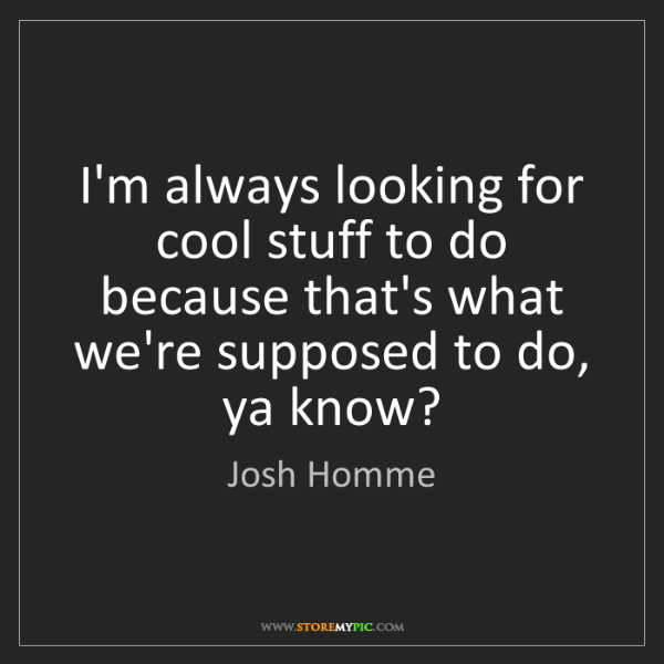 Josh Homme: I'm always looking for cool stuff to do because that's...