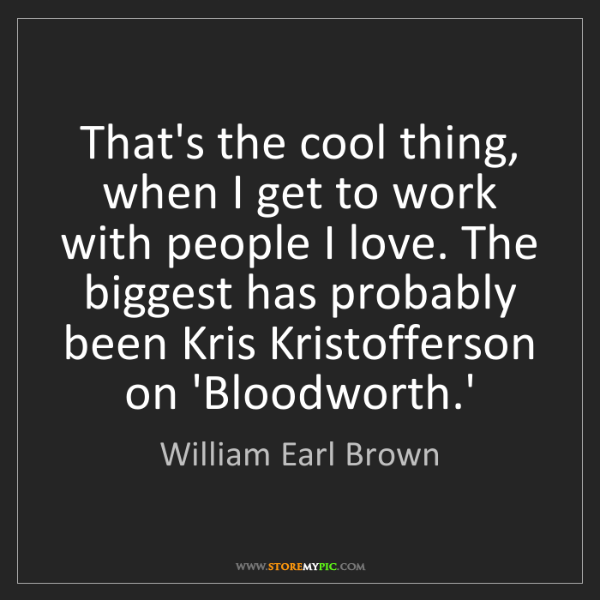 William Earl Brown: That's the cool thing, when I get to work with people...