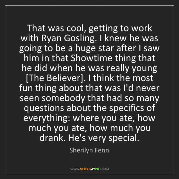 Sherilyn Fenn: That was cool, getting to work with Ryan Gosling. I knew...
