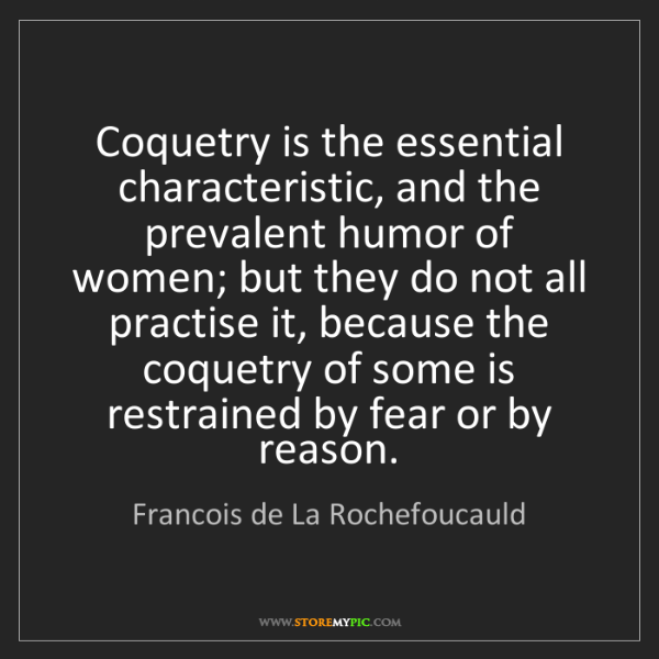 Francois de La Rochefoucauld: Coquetry is the essential characteristic, and the prevalent...