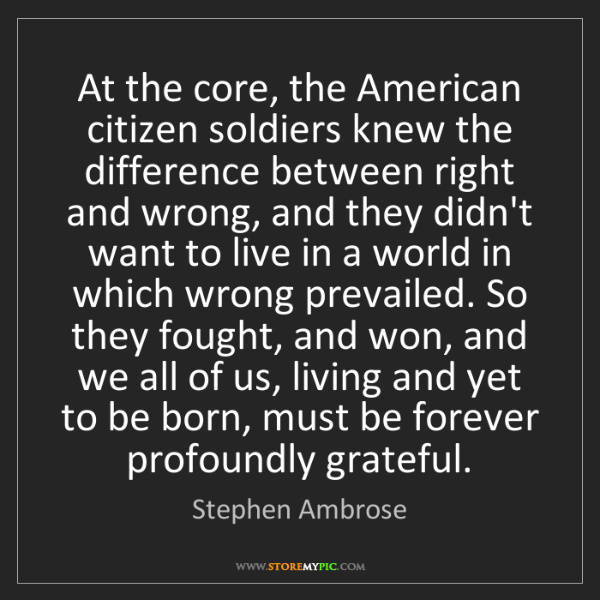 Stephen Ambrose: At the core, the American citizen soldiers knew the difference...